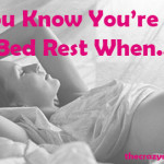 You Know You're on Bed Rest When…