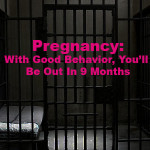 Pregnancy: With Good Behavior, You'll Be Out in 9 Months